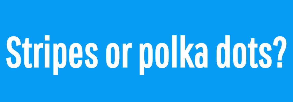 Stripes or polka dots?