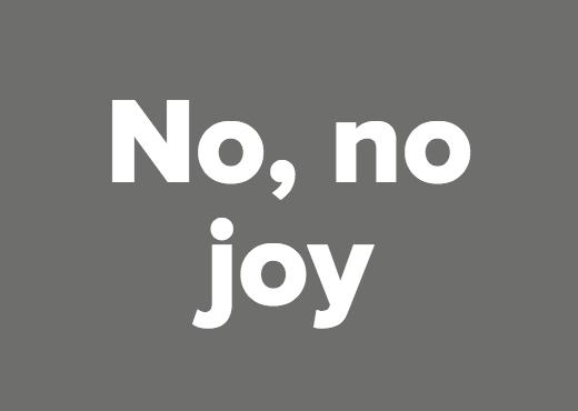 No, no joy