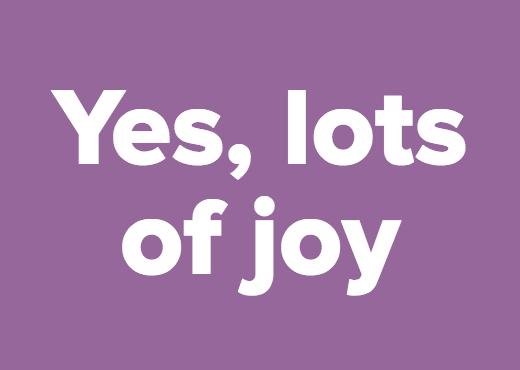 Yes, lots of joy