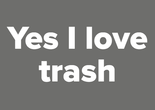 Yes I love trash