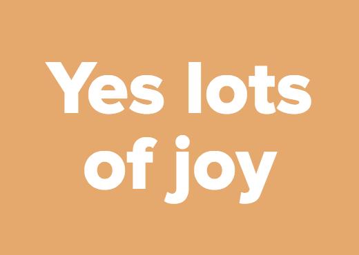 Yes lots of joy
