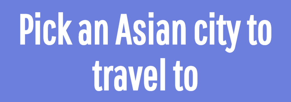 Pick an Asian city to travel to