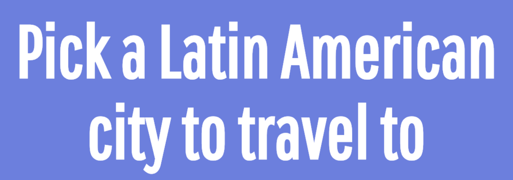 Pick a Latin American city to travel to