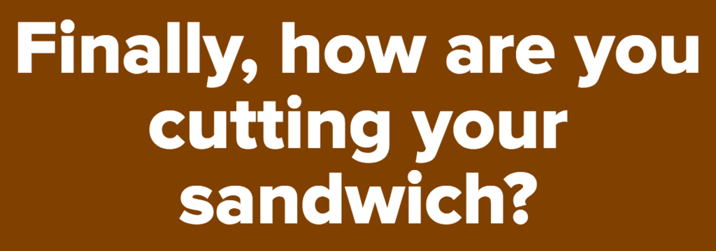 Finally, how are you cutting your sandwich?