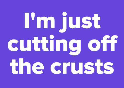 I'm just cutting off the crusts