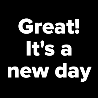 Great! It's a new day