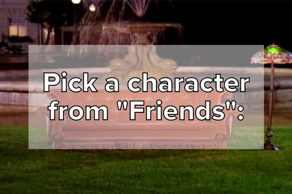 """Pick a character<br />from """"Friends"""":<br />"""