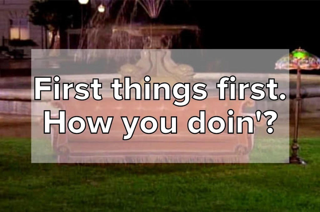 First things first. How you doin'?