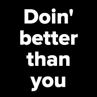 Doin' better than you