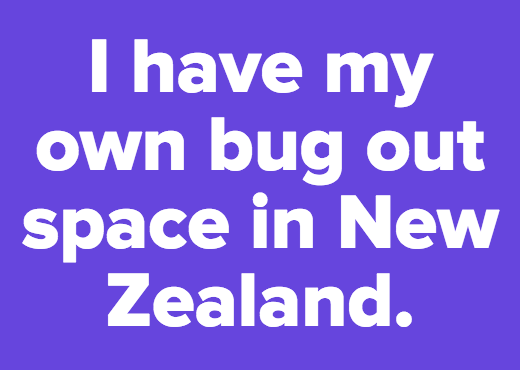 I have my own bug out space in New Zealand.