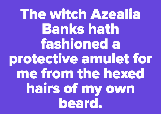 The witch Azealia Banks hath fashioned a protective amulet for me from the hexed hairs of my own beard.