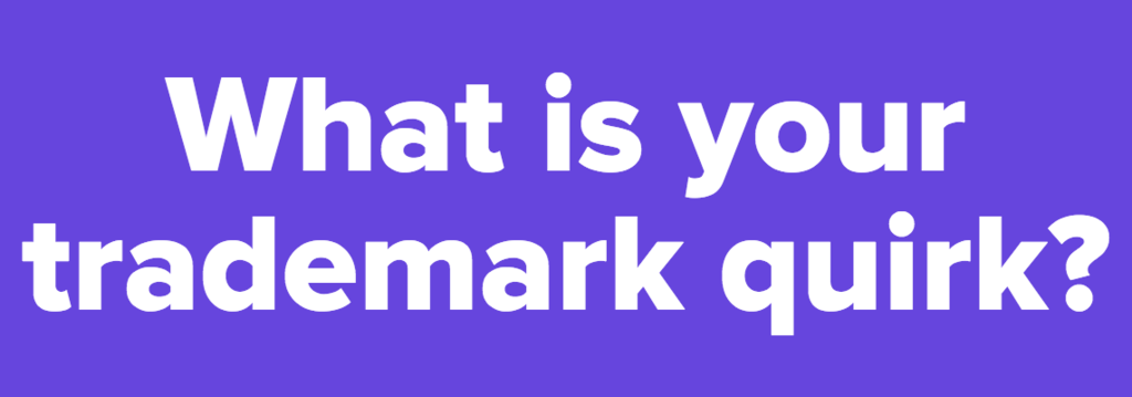 What is your trademark quirk?