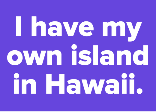 I have my own island in Hawaii.