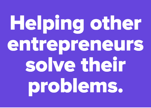 Helping other entrepreneurs solve their problems.