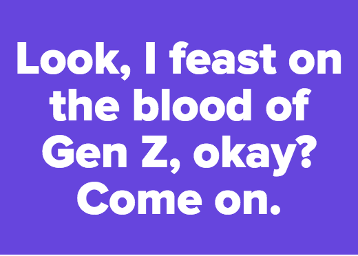 Look, I feast on the blood of Gen Z, okay? Come on.