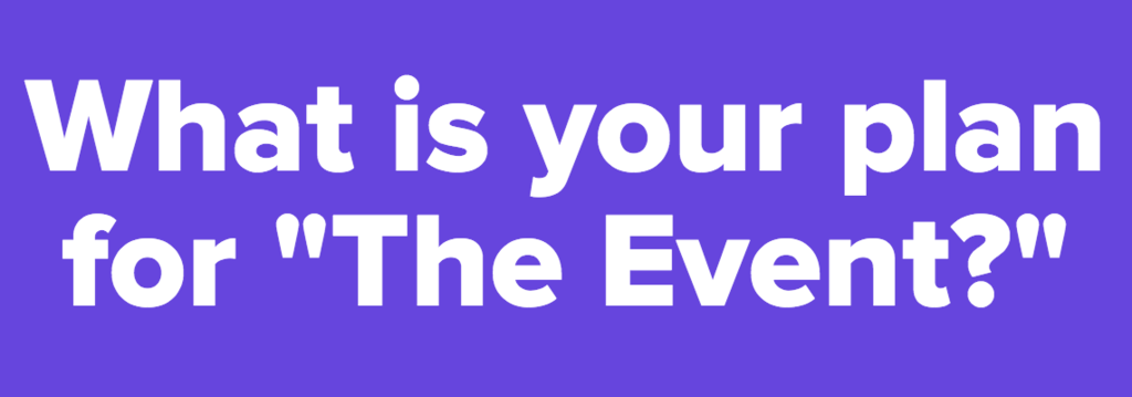 "What is your plan for ""The Event?"""