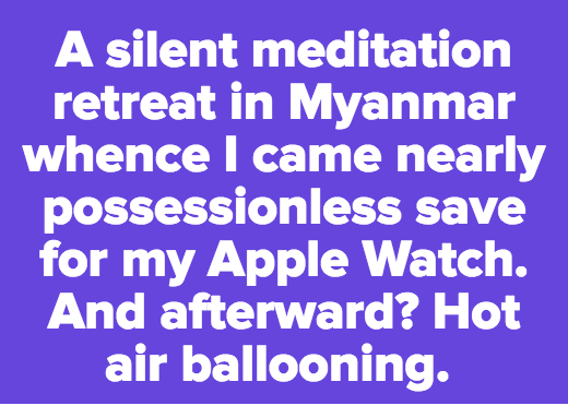 A silent meditation retreat in Myanmar whence I came nearly possessionless save for my Apple Watch. And afterward? Hot air ballooning.
