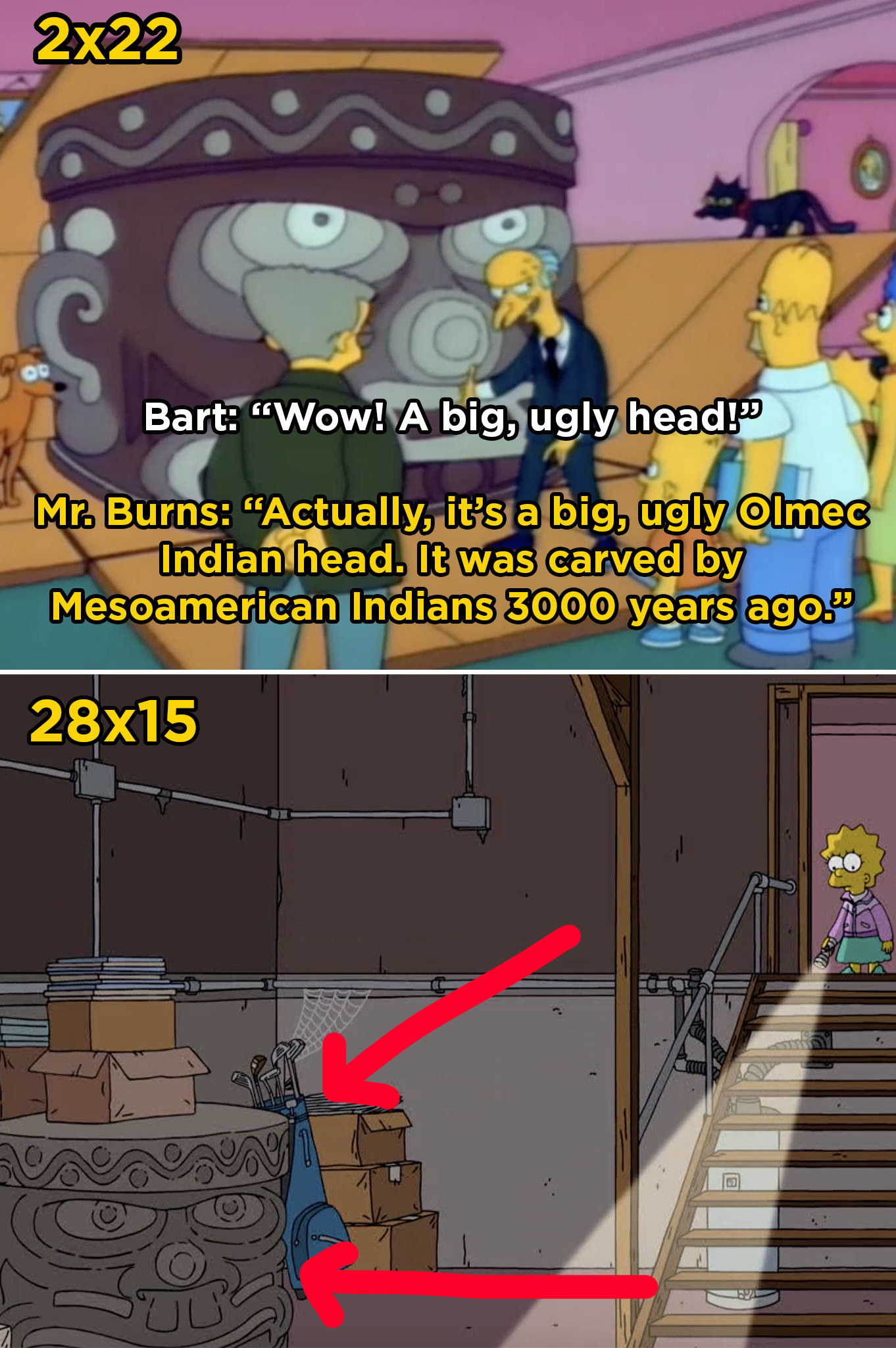 In Season 2 of  The Simpsons , Mr. Burns gives the Simpsons a giant statue of a head. Later, in Season 28, you can spot the statue in the basement.