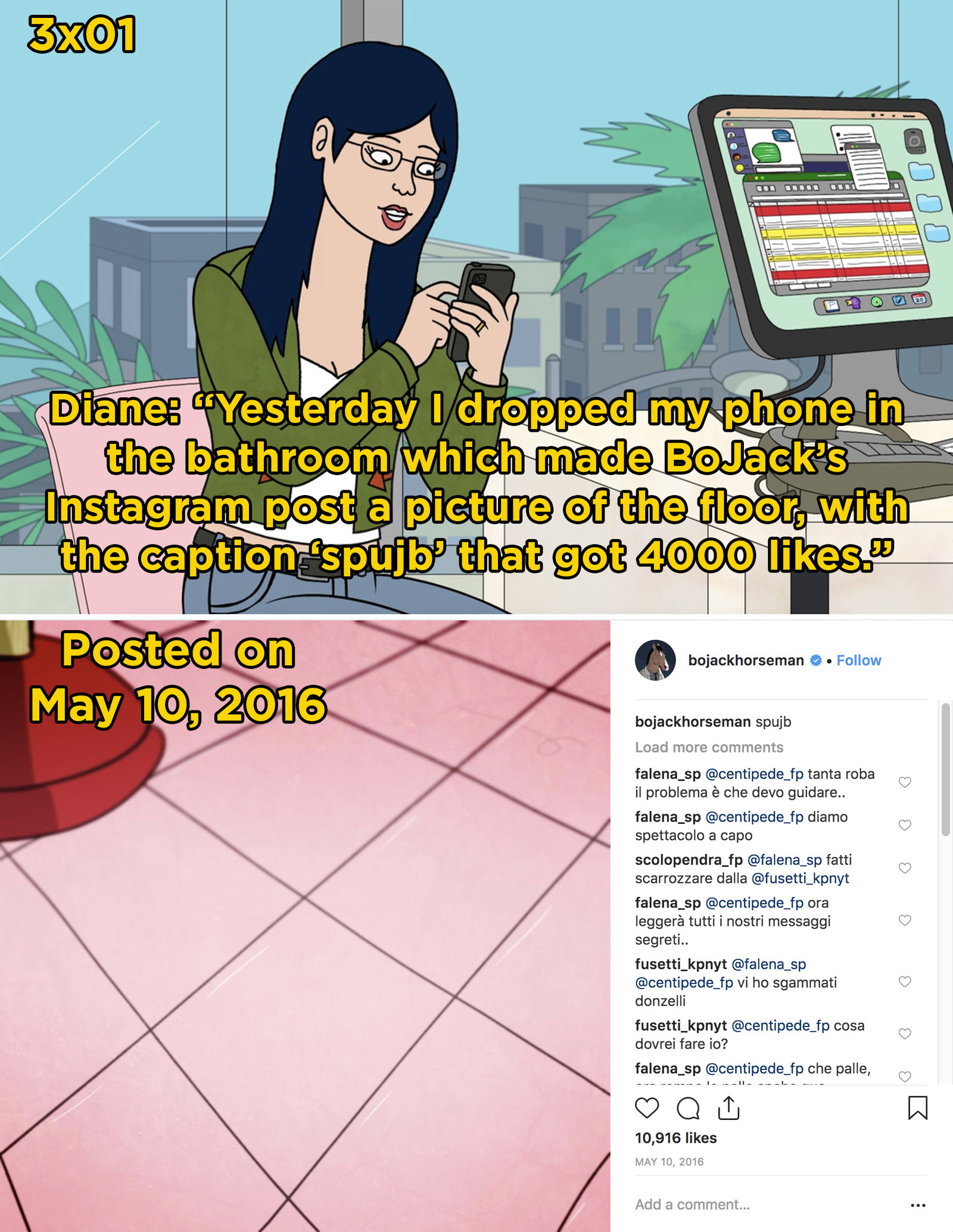 In an episode of  BoJack Horseman , Diane says that she accidentally Instagrammed a picture of the floor to BoJack's account. If you check the show's official Instagram account, you can see that they  posted the photo  months before Season 3 dropped on Netflix.