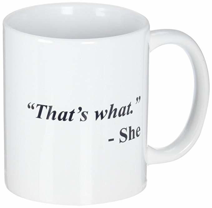 "mug that says ""'That's what.' -She"""