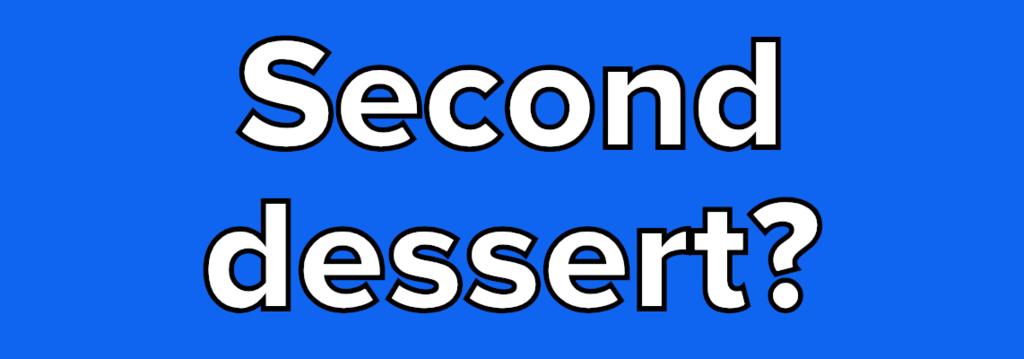 Second dessert?