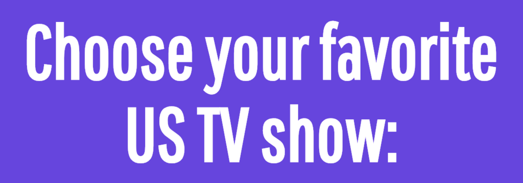 Choose your favorite US TV show: