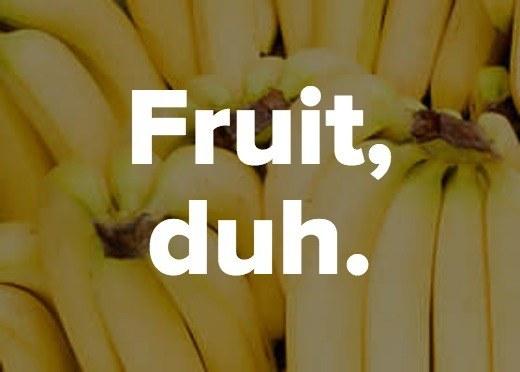 Fruit, duh.<br />