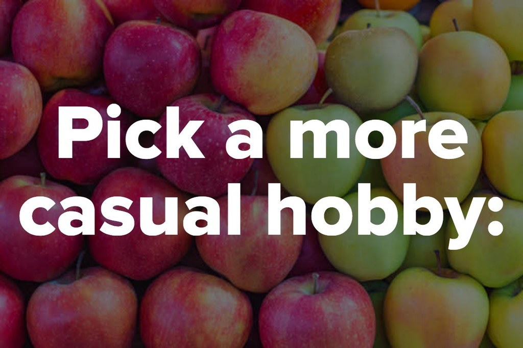 Pick a more casual hobby: