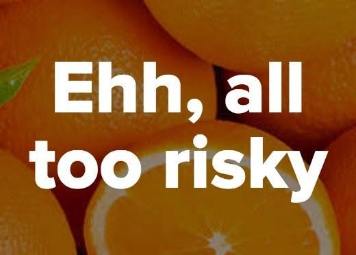 Ehh, all too risky