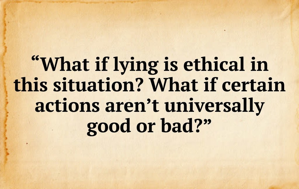 """""""What if lying is ethical in<br />this situation? What if certain actions aren't universally<br />good or bad?""""<br />"""