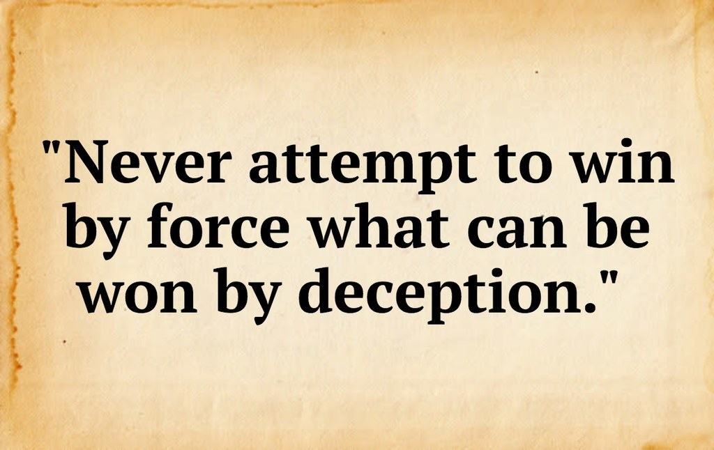 """""""Never attempt to win by force what can be won by deception.""""<br />"""