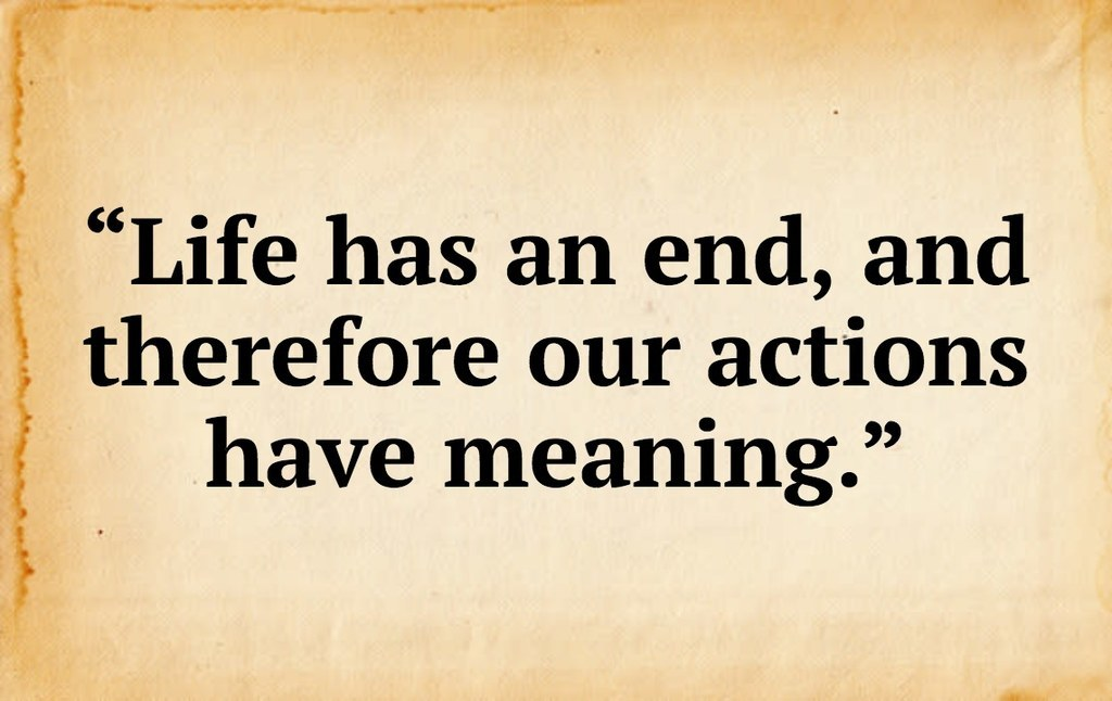 """""""Life has an end, and therefore our actions have meaning.""""<br />"""