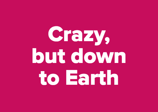 Crazy,<br />but down<br />to Earth