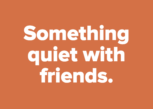 Something quiet with friends.