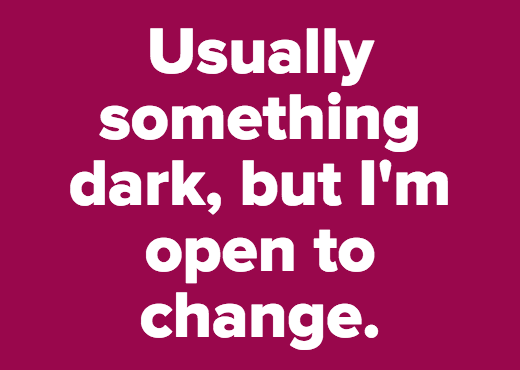 Usually something dark, but I'm open to change.