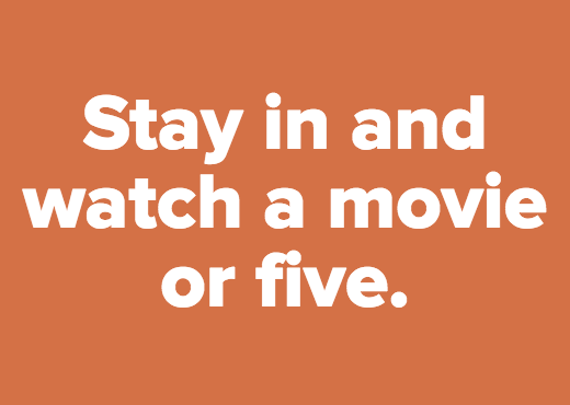 Stay in and watch a movie or five.
