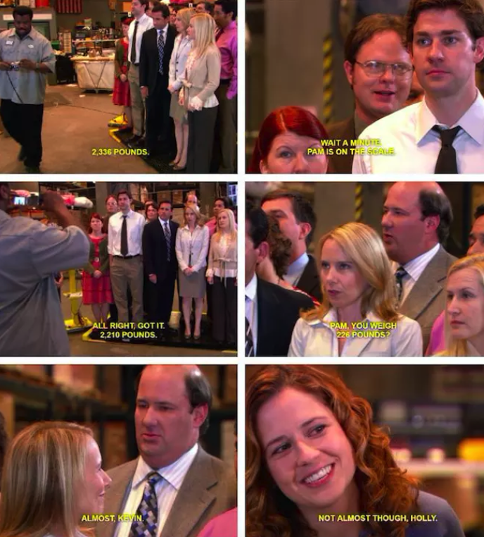 Darryl: 2,336 pounds.Dwight: Wait a minute. Pam is on the scale.Darryl: All right, got it. 2,210 pounds.Kevin: Pam, you weigh 226 pounds?Holly: Almost, Kevin.Pam: Not almost though, Holly.—yolandaz730
