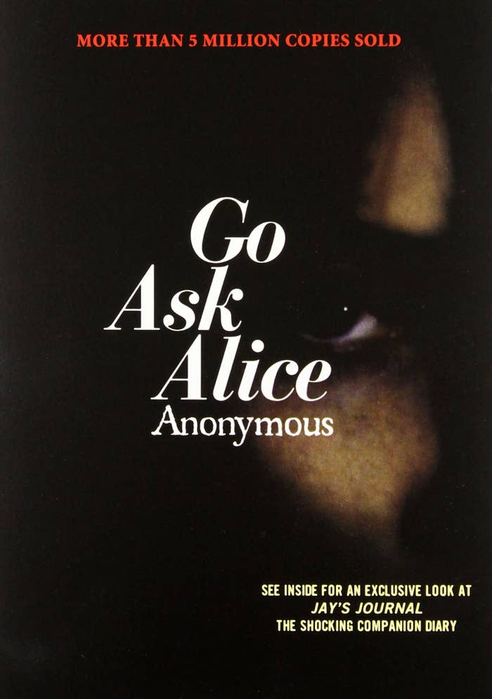 What it's about: Go Ask Alice is a fictional story in the format of diary entries from a 15-year-old girl named Alice. After unknowingly drinking a cola laced with LSD at a party — and enjoying the experience — she goes down a dark path of drug addiction and runs away from home. Why it stuck with you: The speed in which Alice's entire life changed after trying drugs for the first time was extremely haunting. It really hammered home all of the scary anti-drug messaging you got in high school health class.Get it from Amazon for $7.98, Barnes and Noble for $9.26, or a local bookstore through Indiebound here.