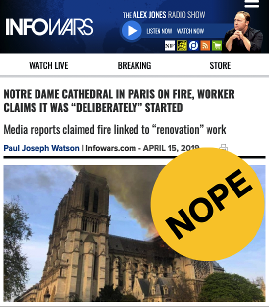 InfoWars, the website infamous for spreading conspiracy theories, was among the first to baselessly claim the fire was set deliberately. The cause of the fire is currently unknown, though the cathedral was recently undergoing extensive renovations. InfoWars provided no evidence for its story, except for a since-deleted tweet from someone claiming they knew a Notre Dame employee.