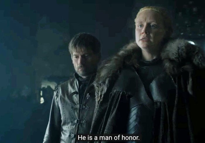 """She says she'd fight by his side and calls him a man of honor – this is huge for both of them, given where their relationship started. Being known as a """"man without honor"""" is one of Jaime's greatest heartbreaks, and that is how Brienne saw him at first. Meanwhile, Jaime witnessed Brienne being the honorable knight he wished he could have been – despite the fact she wasn't actually a knight."""