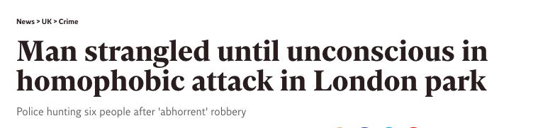 News headline: Man strangled until unconscious in homophobic attack in London park