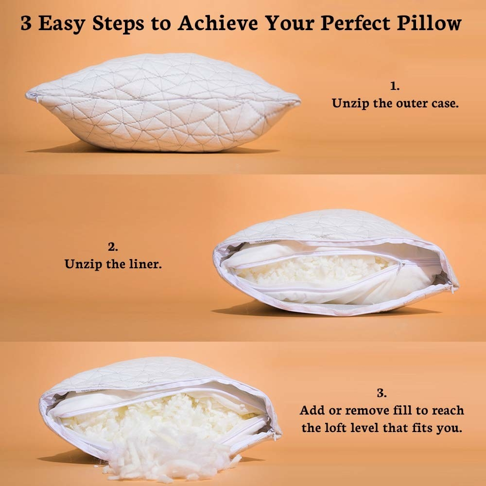 Three steps to the perfect pillow: 1. unzip the outer case, 2. unzip the liner, 3. add or remove fill to reach the loft level that fits you