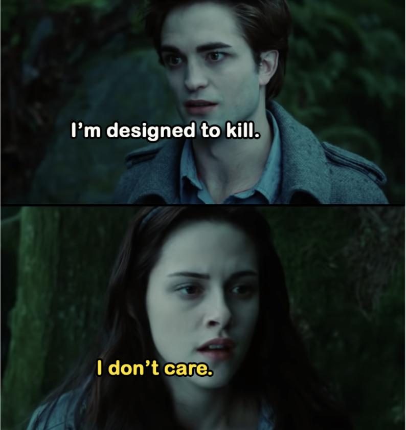 "Edward: ""I'm designed to kill."" Bella: ""I don't care."""