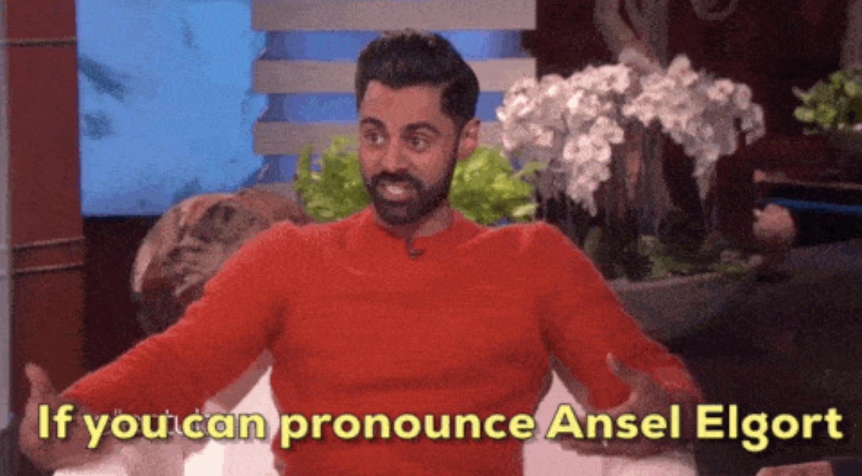 "Hasan Minhaj telling Ellen, ""If you can pronounce Ansel Elgort, you can pronounce Hasan Minjaj"""