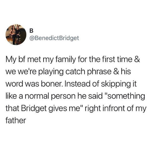 tweet reading my bf met my family for the first time and we were playing catch phrase and his word was boner instead of skipping it like a normal person he said something that bridget gives me right in front of my father