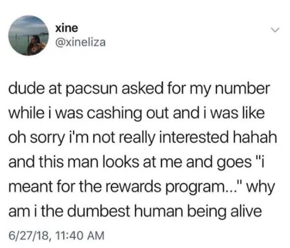 tweet reading DUDE AT PACSUN ASKED FOR MY NUMBER WHILE I WAS CASHING OUT AND I WAS LIKE OH SORRY I'M NOT REALLY INTERESTED HAHAH AND THIS MAN LOOKS AT ME AND GOES I MEANT FOR THE REWARDS PROGRAM WHY AM I THE DUMBEST HUMAN BEING ALIVE
