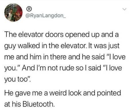 """Tweet reading The elevator doors opened up and a guy walked in the elevator. It was just me and him in there and he said """"I love you And I'm not rude so I said """"I love you too He gave me a weird look and pointed at his Bluetooth"""