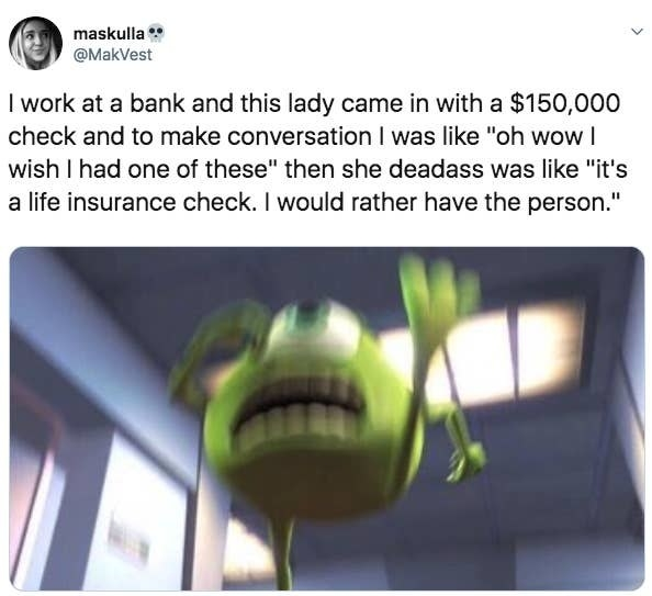 "Tweet reading I work at a bank and this lady came in with a $150,000 check and to make conversation I was like ""oh wow I wish I had one of these"" then she deadass was like ""it's a life insurance check. I would rather have the person"""