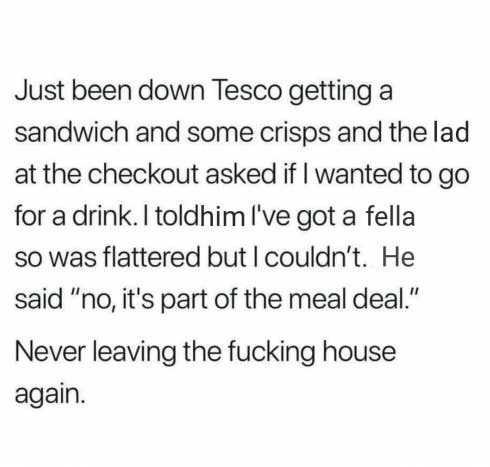 "tweet reading just been down tesco getting a sandwich and some crisps and the lad at the checkout asked if i wanted to go for a drink i told him i've got a fellah and he said ""no it's part of the meal deal"""