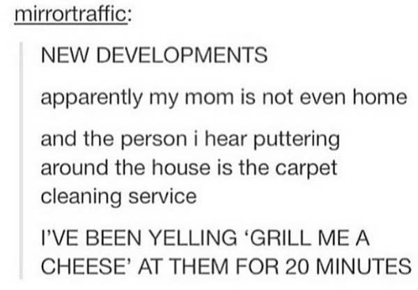 tumblr post reading apparently my mom is not even home and the person i hear puttering around the house is the carpet cleaning service i've been yelling grill me a cheese at them for 20 minutes
